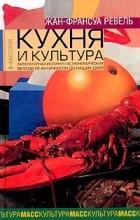 Жан-Франсуа Ревель - Кухня и культура. Литературная история гастрономических вкусов от Античности до наших дней