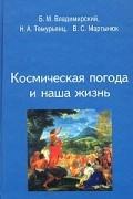 Н. А. Темурьянц, В. С. Мартынюк, Борис Владимирский - Космическая погода и наша жизнь