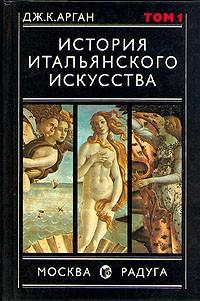 ДЖ. К. Арган - История итальянского искусства. В двух томах. Том 1