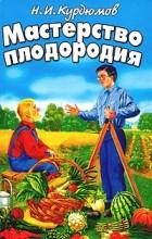 Н. И. Курдюмов - Мастерство плодородия