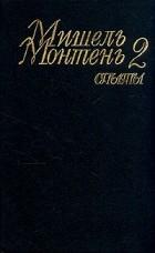 Мишель Монтень - Мишель Монтень. Опыты. В трех книгах. Книга 2