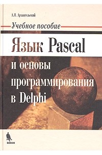 А. Я. Архангельский - Язык Pascal и основы программирования в Delphi. Учебное пособие