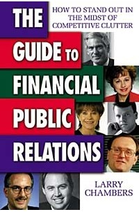 Larry Chambers - The Guide to Financial Public Relations: How to Stand Out in the Midst of Competitive Clutter