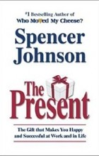 Spencer Johnson - The Present : The Secret to Enjoying Your Work And Life, Now!