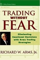 Richard W. Arms - Trading Without Fear : Eliminating Emotional Decisions with Arms Trading Strategies (Wiley Finance)