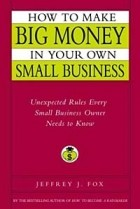 Jeffrey J. Fox - How to Make Big Money in Your Own Small Business: Unexpected Rules Every Small Business Owner Needs to Know
