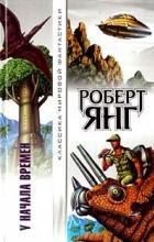 Роберт Янг - У начала времён (сборник)