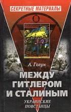 А. Гогун - Между Гитлером и Сталиным. Украинские повстанцы