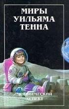 Уильям Тенн - Миры Уильяма Тенна. Том 1. Человеческий аспект