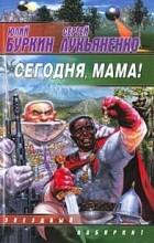 Юлий Буркин, Сергей Лукьяненко - Сегодня, мама!