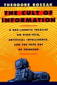 Theodore Roszak - The Cult of Information: A Neo-Luddite Treatise on High Tech, Artificial Intelligence, and the True Art of Thinking
