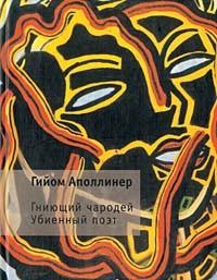 Гийом Аполлинер - Гниющий чародей. Убиенный поэт