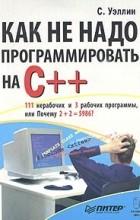 Стив Уэллин - Как не надо программировать на C++