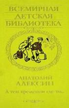 Анатолий Алексин - А тем временем где-то… (сборник)