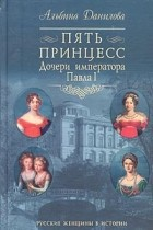 Альбина Данилова - Пять принцесс. Дочери императора Павла I