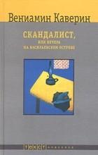 Вениамин Каверин - Скандалист, или Вечера на Васильевском острове