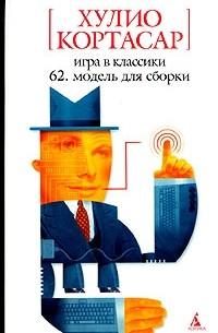 Хулио Кортасар - Игра в классики. 62. Модель для сборки (сборник)