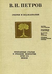 В. Н. Петров - Очерки и исследования. Избранные статьи о русском искусстве XVIII - XX веков