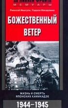 - Божественный ветер. Жизнь и смерть японских камикадзе. 1944-1945