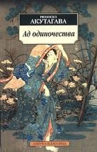 Рюноскэ Акутагава - Ад одиночества (сборник)