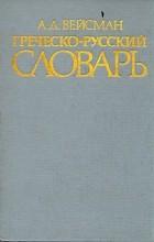А. Д. Вейсман - Греческо-русский словарь