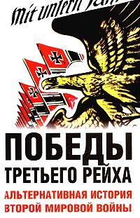 - Победы Третьего рейха. Альтернативная история Второй мировой войны