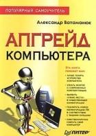 Александр Ватаманюк - Апгрейд компьютера. Популярный самоучитель