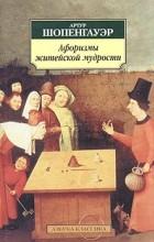 Артур Шопенгауэр - Афоризмы житейской мудрости