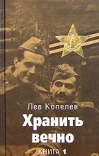 Лев Копелев - Хранить вечно. Книга 1