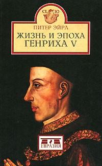 Питер Эйрл - Жизнь и эпоха Генриха V