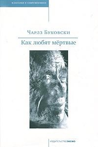 Чарлз Буковски - Как любят мертвые (сборник)