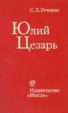С. Л. Утченко - Юлий Цезарь