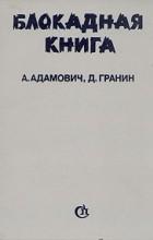 А. Адамович, Д. Гранин - Блокадная книга
