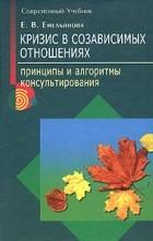 Е. В. Емельянова - Кризис в созависимых отношениях. Принципы и алгоритмы консультирования