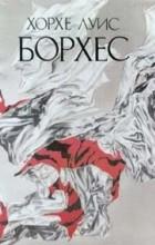 Хорхе Луис Борхес - Хорхе Луис Борхес. Сочинения в трех томах. Том 1. Эссе. Новеллы (сборник)
