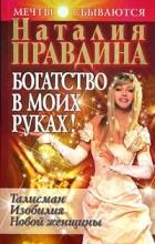 Наталия Правдина - Богатство в моих руках. Руководство по привлечению денег