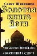 Свами Шивананда - Золотая книга йоги. Энциклопедия Богопознания, самореализации и мудрости