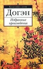 Догэн - Избранные произведения (пер. с яп., предисл., комм. Фесюн А.Г.) (сборник)