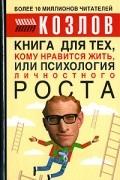 Николай Козлов - Книга для тех, кому нравится жить, или Психология личностного роста