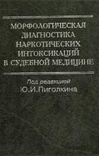 Под редакцией Ю. И. Пиголкина - Морфологическая диагностика наркотических интоксикаций в судебной медицине