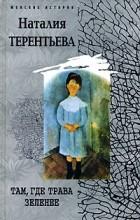 Наталия Терентьева - Там, где трава зеленее