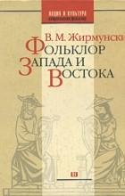 В. М. Жирмунский - Фольклор Запада и Востока. Сравнительно-исторические очерки