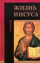 Эрнест Ренан - Жизнь Иисуса