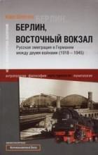 Карл Шлегель - Берлин, Восточный вокзал. Русская эмиграция в Германии между двумя войнами (1918-1945)