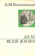 А. М. Василевский - Дело всей жизни