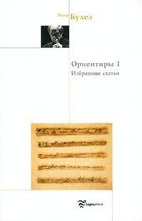 Пьер Булез - Ориентиры I. Избранные статьи