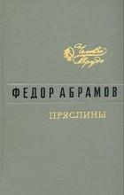 Фёдор Абрамов - Пряслины: Братья и сестры. Две зимы и три лета. Пути-перепутья