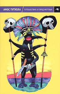 Амос Тутуола - Путешествие в Город Мертвых, или Пальмовый Пьянарь и его Упокойный Винарь