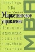 Т. А. Гайдаенко - Маркетинговое управление. Полный курс MBA. Принципы управленческих решений и российская практика