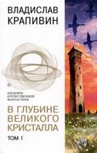 Владислав Крапивин - В глубине Великого Кристалла. Том 1 (сборник)